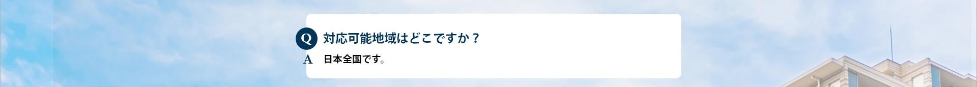 Q 対応可能地域はどこですか?A 日本全国です